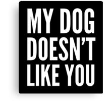 My Dog Doesn't Like You (Black & White) Canvas Print