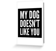 My Dog Doesn't Like You (Black & White) Greeting Card