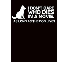 I don't care who dies in a movie, as long as the dog lives. Photographic Print