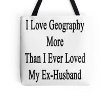 I Love Geography More Than I Ever Loved My Ex-Husband  Tote Bag