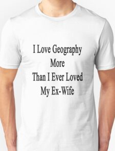 I Love Geography More Than I Ever Loved My Ex-Wife  T-Shirt