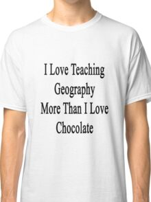 I Love Teaching Geography More Than I Love Chocolate  Classic T-Shirt