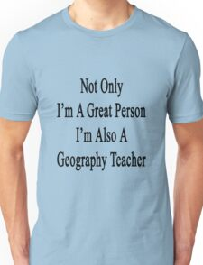 Not Only I'm A Great Person I'm Also A Geography Teacher  Unisex T-Shirt