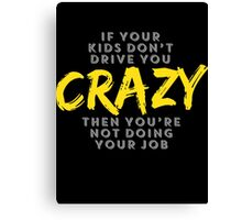 If your kids don't drive you crazy then you are not doing your job Canvas Print