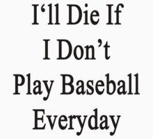 I'll Die If I Don't Play Baseball Everyday  by supernova23