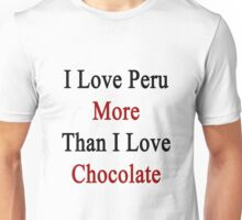 I Love Peru More Than I Love Chocolate  Unisex T-Shirt