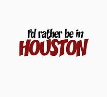 I'd Rather Be in Houston Unisex T-Shirt