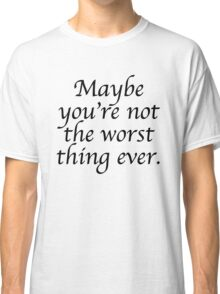 Maybe you're not the worst thing ever Classic T-Shirt