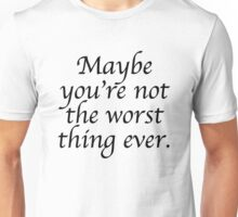 Maybe you're not the worst thing ever Unisex T-Shirt
