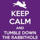 [ Keep Calm ] And Tumble Down the Rabbit Hole by Sandy W