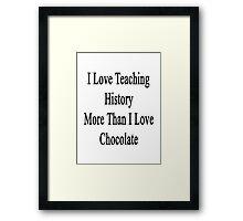 I Love Teaching History More Than I Love Chocolate  Framed Print