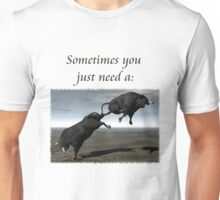 Sometimes You Just Need A...  Unisex T-Shirt