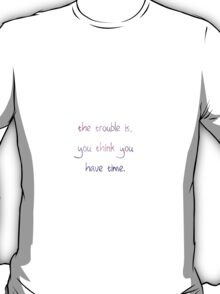 The trouble is, you think you have time quote T-Shirt