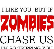 I LIKE YOU. BUT IF ZOMBIES CHASE US I AM SO TRIPPING YOU by Divertions