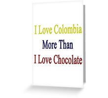 I Love Colombia More Than I Love Chocolate  Greeting Card