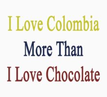I Love Colombia More Than I Love Chocolate  by supernova23