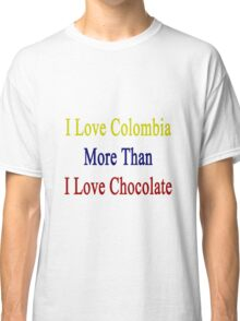I Love Colombia More Than I Love Chocolate  Classic T-Shirt