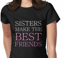 SISTERS MAKE THE BEST FRIENDS Womens Fitted T-Shirt