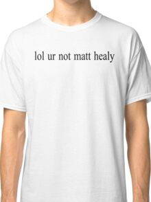 lol ur not matt healy Classic T-Shirt