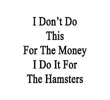 I Don't Do This For The Money I Do It For The Hamsters  Photographic Print