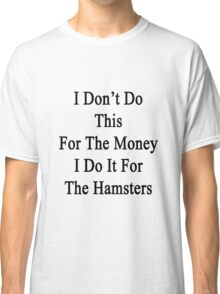 I Don't Do This For The Money I Do It For The Hamsters  Classic T-Shirt