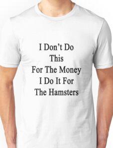 I Don't Do This For The Money I Do It For The Hamsters  Unisex T-Shirt