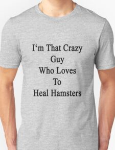 I'm That Crazy Guy Who Loves To Heal Hamsters  T-Shirt