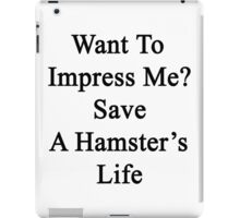 Want To Impress Me? Save A Hamster's Life  iPad Case/Skin