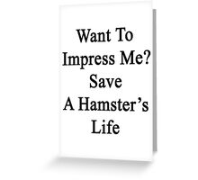 Want To Impress Me? Save A Hamster's Life  Greeting Card