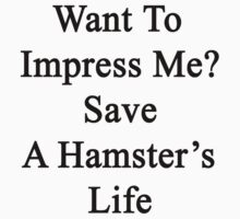 Want To Impress Me? Save A Hamster's Life  by supernova23