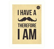 I have a moustache therefore I am poster Art Print