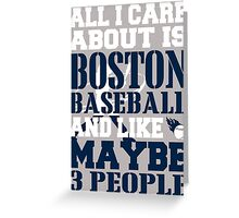 ALL I CARE ABOUT IS BOSTON BASEBALL Greeting Card