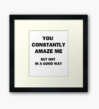 You Constantly Amaze Me.  But Not in a Good Way. Framed Print