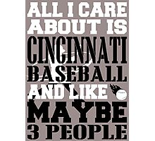 ALL I CARE ABOUT IS CINCINNATI BASEBALL Photographic Print