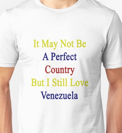 It May Not Be A Perfect Country But I Still Love Venezuela  Unisex T-Shirt