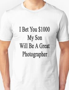 I Bet You $1000 My Son Will Be A Great Photographer  T-Shirt