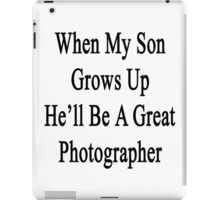 When My Son Grows Up He'll Be A Great Photographer  iPad Case/Skin