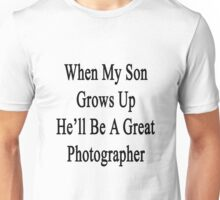 When My Son Grows Up He'll Be A Great Photographer  Unisex T-Shirt