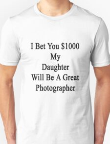 I Bet You $1000 My Daughter Will Be A Great Photographer  T-Shirt
