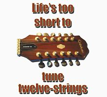 Life's too short to tune 12-strings Unisex T-Shirt