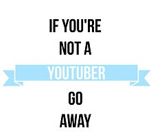 If You're Not a Youtuber, Go Away. by evebennettx