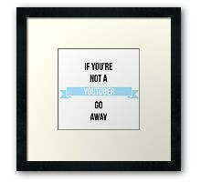 If You're Not a Youtuber, Go Away. Framed Print