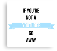 If You're Not a Youtuber, Go Away. Canvas Print