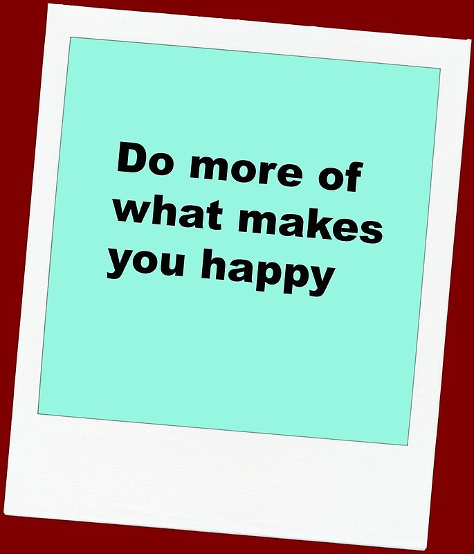 do more of what makes you happy posters by suggletdeyesx. Black Bedroom Furniture Sets. Home Design Ideas