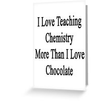 I Love Teaching Chemistry More Than I Love Chocolate  Greeting Card