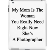 My Mom Is The Woman You Really Need Right Now She's A Photographer  iPad Case/Skin