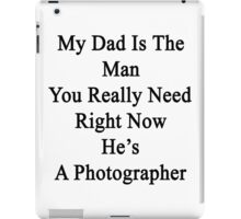 My Dad Is The Man You Really Need Right Now He's A Photographer  iPad Case/Skin