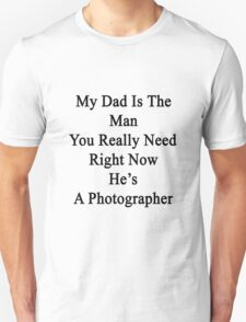 My Dad Is The Man You Really Need Right Now He's A Photographer  T-Shirt