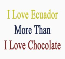 I Love Ecuador More Than I Love Chocolate  by supernova23