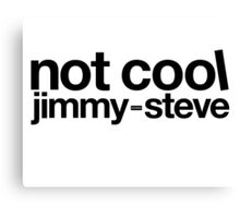 Not Cool Jimmy Steve BLK Canvas Print